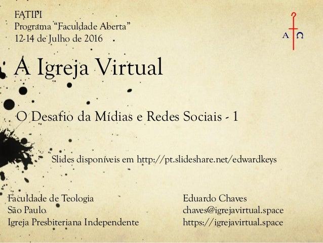 A Igreja Virtual O Desafio da Mídias e Redes Sociais - 1 Eduardo Chaves chaves@igrejavirtual.space https://igrejavirtual.s...
