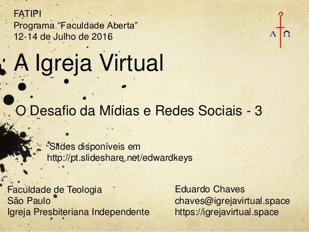 A Igreja Virtual O Desafio da Mídias e Redes Sociais - 3 Eduardo Chaves chaves@igrejavirtual.space https://igrejavirtual.s...