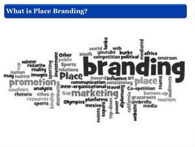 What is Place Branding? Ashworth & Kavaratzis, (2009)  This process is the same as that followed in the formation of image...