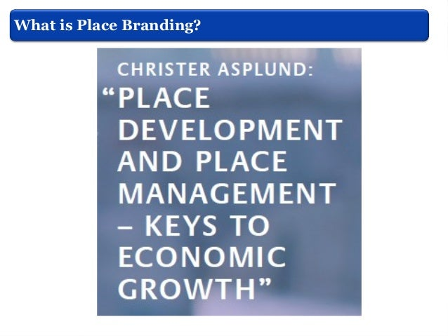 What is Place Branding? Ashworth, (2010)  Place branding can be used as at least part of policies aimed at:  To fostering...