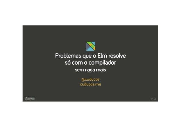 Problemas que o Elm resolve só com o compilador sem nada mais @cuducos cuducos.me 1 / 73