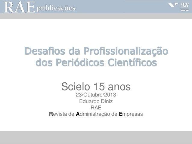 RAE-publicações  Desafios da Profissionalização dos Periódicos Científicos  Scielo 15 anos 23/Outubro/2013 Eduardo Diniz R...