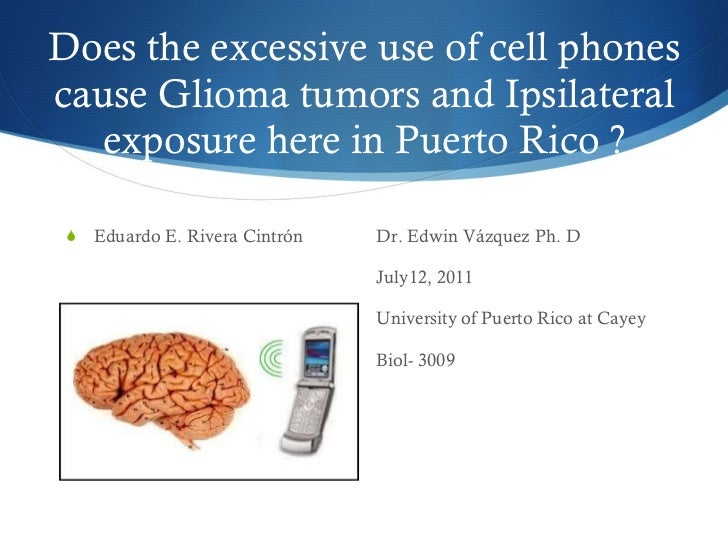 Does the excessive use of cell phones cause Glioma tumors and Ipsilateral exposure here in Puerto Rico ? <ul><li>Eduardo E...
