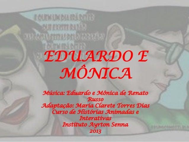EDUARDO E MÔNICA Música: Eduardo e Mônica de Renato Russo Adaptação: Maria Clarete Torres Dias Curso de Histórias Animadas...