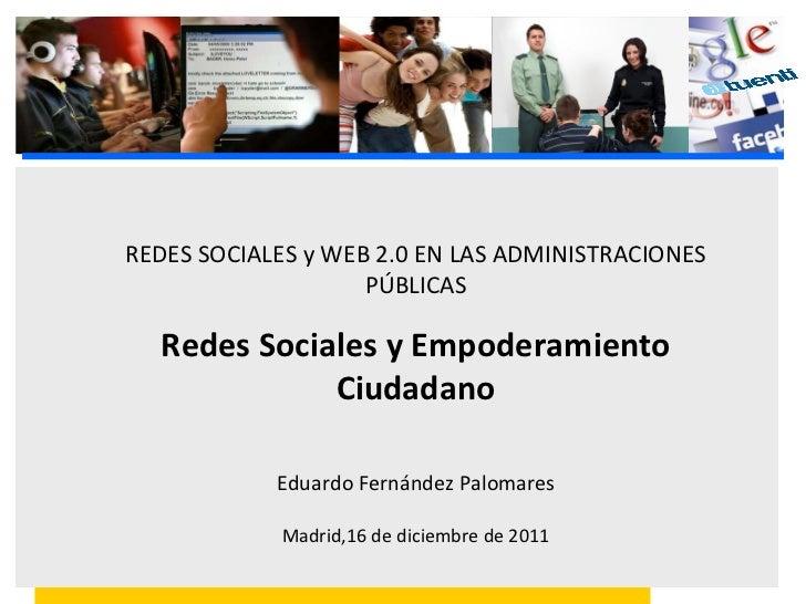 REDES SOCIALES y WEB 2.0 EN LAS ADMINISTRACIONES PÚBLICAS Redes Sociales y Empoderamiento Ciudadano Eduardo Fernández Palo...