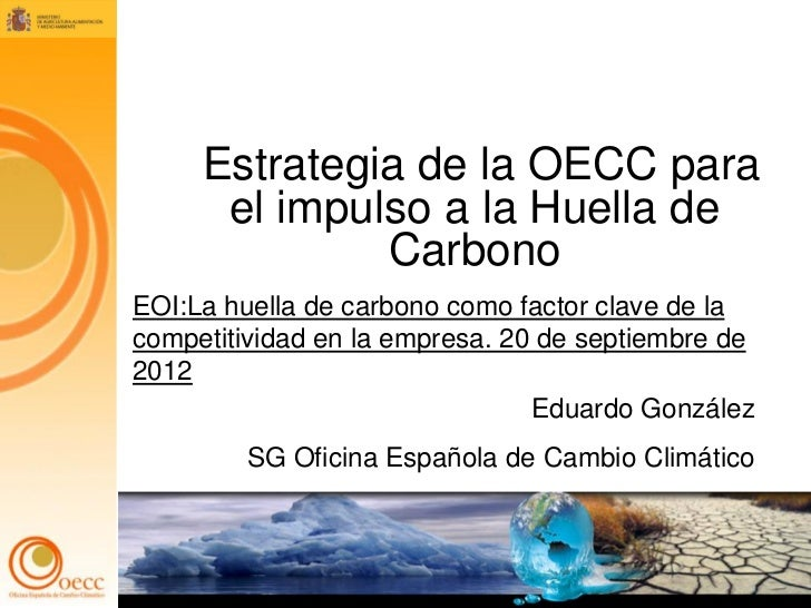Estrategia de la OECC para      el impulso a la Huella de              CarbonoEOI:La huella de carbono como factor clave d...