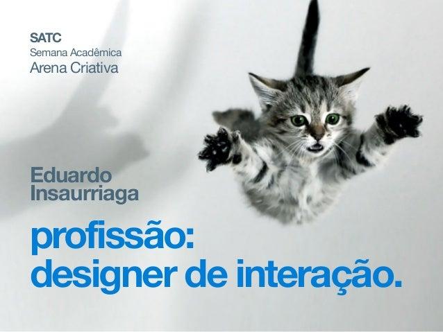 Eduardo Insaurriaga profissão: designer de interação. SATC Semana Acadêmica  Arena Criativa