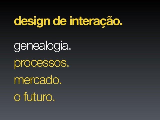 genealogia. design de interação. processos. mercado. o futuro.