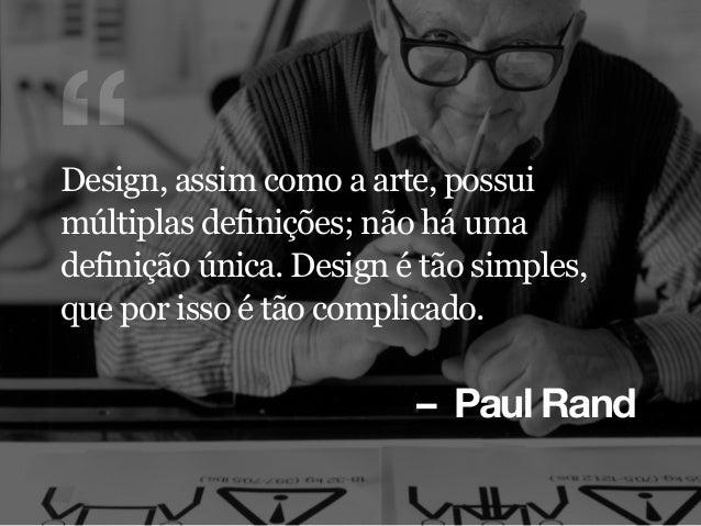"""– Paul Rand """"Design, assim como a arte, possui múltiplas definições; não há uma definição única. Design é tão simples, que..."""