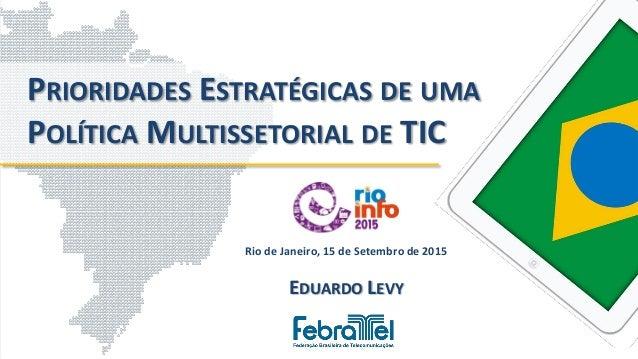 Rio de Janeiro, 15 de Setembro de 2015 EDUARDO LEVY PRIORIDADES ESTRATÉGICAS DE UMA POLÍTICA MULTISSETORIAL DE TIC