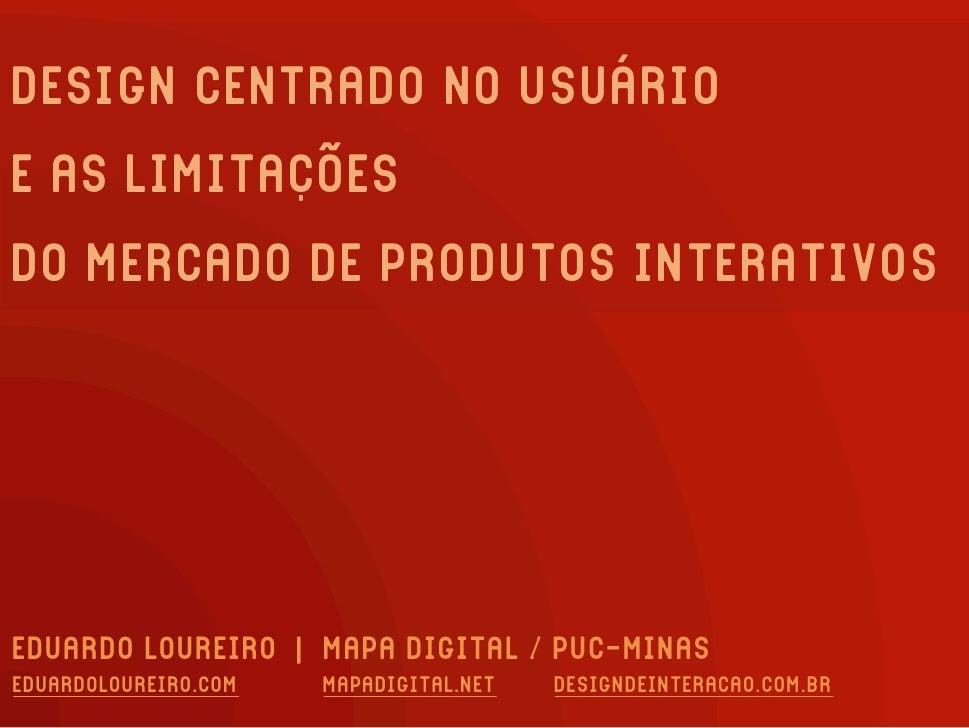 DESIGN CENTRADO NO USUÁRIO E AS LIMITAÇÕES DO MERCADO DE PRODUTOS INTERATIVOS     EDUARDO LOUREIRO | MAPA DIGITAL / PUC-MI...