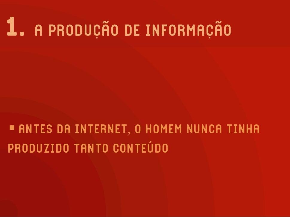 1. A PRODUÇÃO DE INFORMAÇÃO     ANTES DA INTERNET, O HOMEM NUNCA TINHA PRODUZIDO TANTO CONTEÚDO