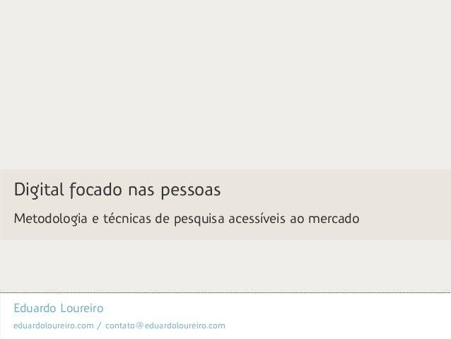 Eduardo Loureiro eduardoloureiro.com / contato@eduardoloureiro.com Digital focado nas pessoas Metodologia e técnicas de pe...
