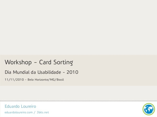 Eduardo Loureiro eduardoloureiro.com / 3bits.net Workshop - Card Sorting Dia Mundial da Usabilidade - 2010 11/11/2010 - Be...