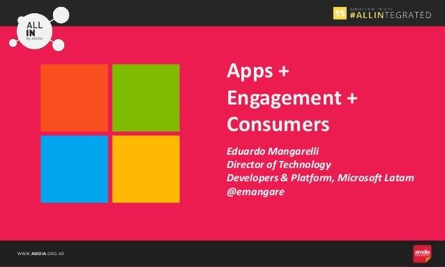 WWW.AMDIA.ORG.AR Eduardo Mangarelli Director of Technology Developers & Platform, Microsoft Latam @emangare Apps + Engagem...