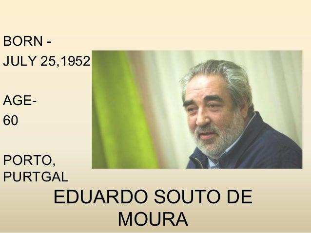 BORN JULY 25,1952 AGE60 PORTO, PURTGAL  EDUARDO SOUTO DE MOURA