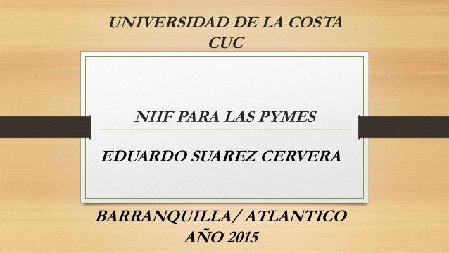 UNIVERSIDAD DE LA COSTA CUC NIIF PARA LAS PYMES EDUARDO SUAREZ CERVERA BARRANQUILLA/ ATLANTICO AÑO 2015
