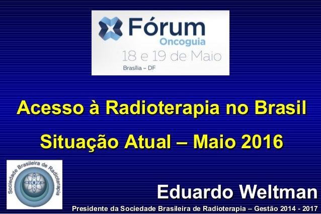 Eduardo WeltmanEduardo Weltman Presidente da Sociedade Brasileira de Radioterapia – Gestão 2014 - 2017Presidente da Socied...