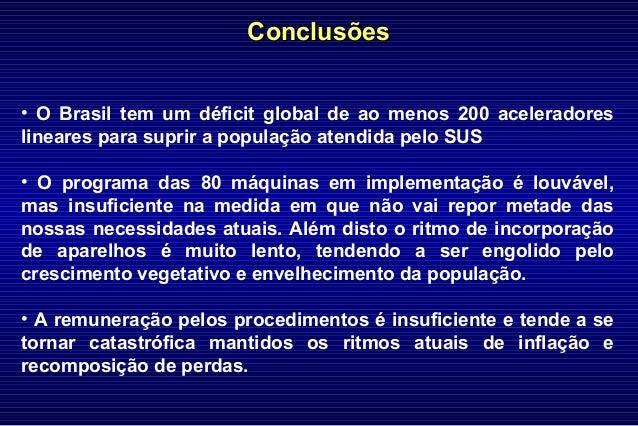 ConclusõesConclusões • O Brasil tem um déficit global de ao menos 200 aceleradores lineares para suprir a população atendi...