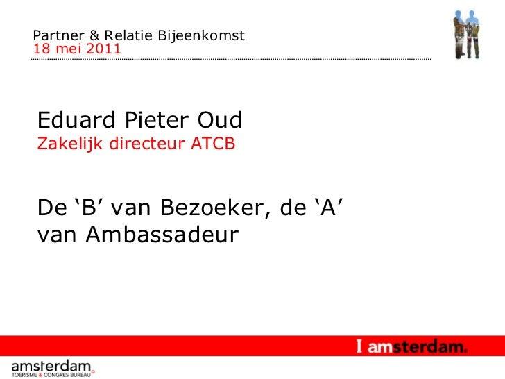 Partner & Relatie Bijeenkomst  18 mei 2011 Eduard Pieter Oud Zakelijk directeur ATCB De 'B' van Bezoeker, de 'A' van Ambas...