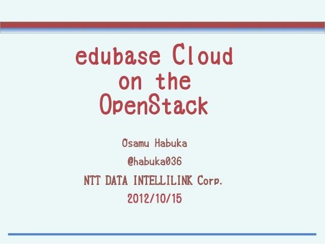 edubase Cloud    on the  OpenStack       Osamu Habuka        @habuka036NTT DATA INTELLILINK Corp.       2012/10/15