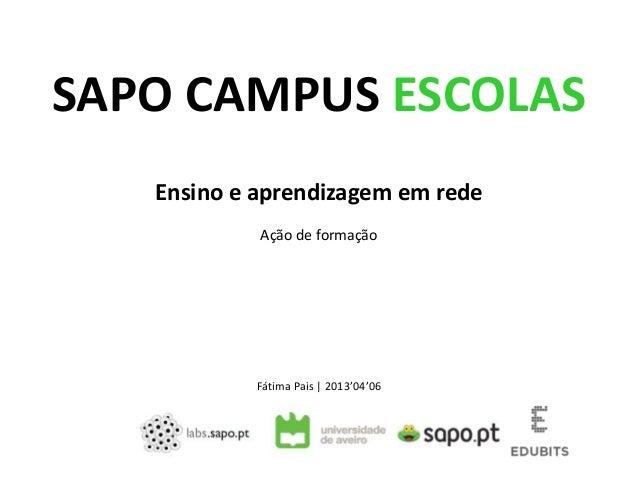SAPO CAMPUS ESCOLAS   Ensino e aprendizagem em rede            Ação de formação            Fátima Pais | 2013'04'06