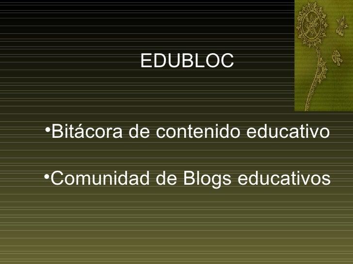 <ul><li>EDUBLOC </li></ul><ul><li>Bitácora de contenido educativo </li></ul><ul><li>Comunidad de Blogs educativos </li></ul>