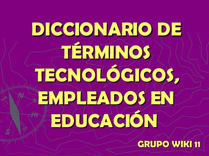 DICCIONARIO DE TÉRMINOS TECNOLÓGICOS, EMPLEADOS EN EDUCACIÓN   GRUPO WIKI 11