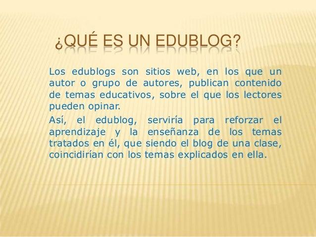 ¿QUÉ ES UN EDUBLOG?Los edublogs son sitios web, en los que unautor o grupo de autores, publican contenidode temas educativ...