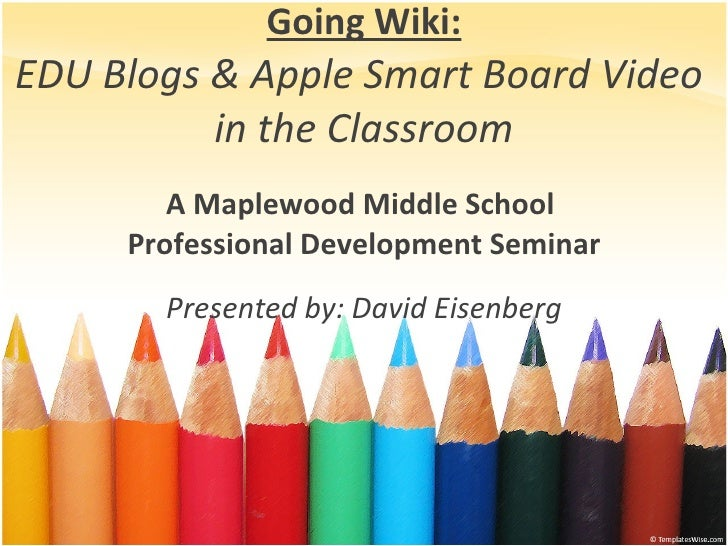 Going Wiki: EDU Blogs & Apple Smart Board Video  in the Classroom A Maplewood Middle School  Professional Development Semi...