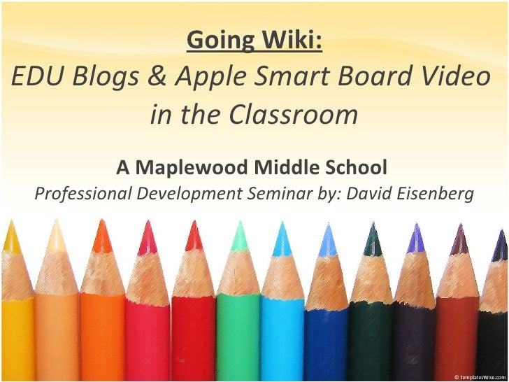 Going Wiki: EDU Blogs & Apple Smart Board Video  in the Classroom A Maplewood Middle School  Professional Development Semi...