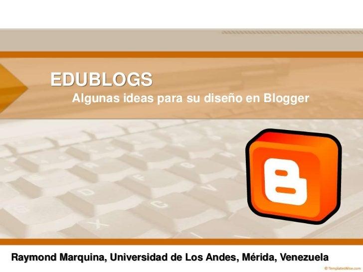 EDUBLOGS<br />Algunasideas para su diseño en Blogger<br />Raymond Marquina, Universidad de Los Andes, Mérida, Venezuela<br />