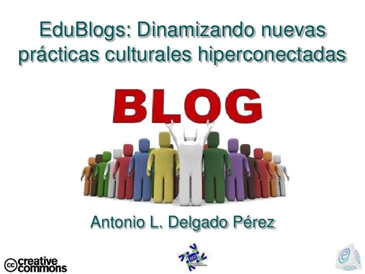 EduBlogs: Dinamizando nuevas prácticas culturales hiperconectadas<br />Antonio L. Delgado Pérez<br />