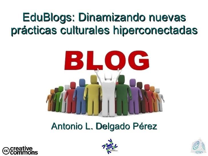 EduBlogs: Dinamizando nuevas pr ácticas culturales hiperconectadas Antonio L. Delgado P érez