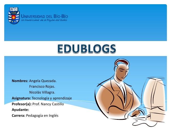 Nombres: Angela Quezada.           Francisco Rojas.           Nicolás Villagra.Asignatura: Tecnología y aprendizajeProfeso...