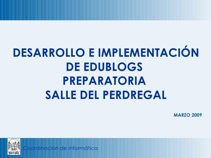 MARZO 2009 DESARROLLO E IMPLEMENTACIÓN DE EDUBLOGS  PREPARATORIA  SALLE DEL PERDREGAL