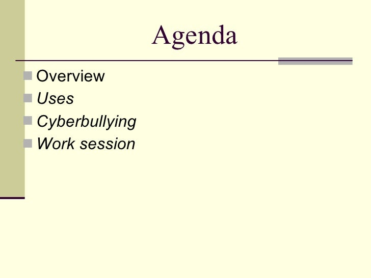 Agenda <ul><li>Overview </li></ul><ul><li>Uses </li></ul><ul><li>Cyberbullying </li></ul><ul><li>Work session </li></ul>