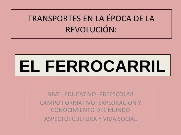 TRANSPORTES EN LA ÉPOCA DE LA REVOLUCIÓN: NIVEL EDUCATIVO: PREESCOLAR CAMPO FORMATIVO: EXPLORACIÓN Y CONOCIMIENTO DEL MUND...