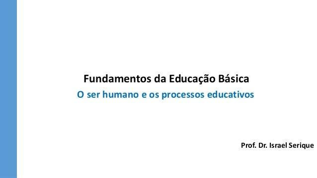 Fundamentos da Educação Básica O ser humano e os processos educativos Prof. Dr. Israel Serique