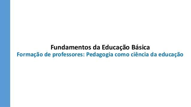 Fundamentos da Educação Básica Formação de professores: Pedagogia como ciência da educação