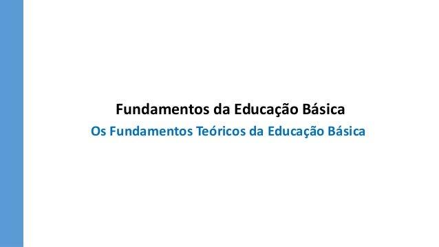 Fundamentos da Educação Básica Os Fundamentos Teóricos da Educação Básica
