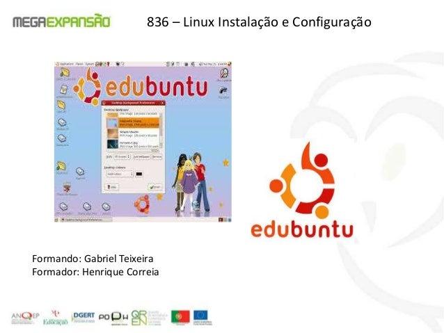 Formando: Gabriel TeixeiraFormador: Henrique Correia836 – Linux Instalação e Configuração