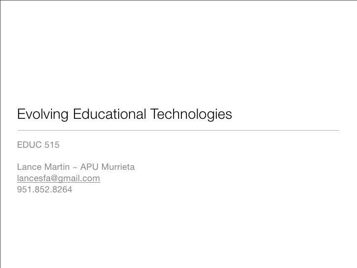 Evolving Educational Technologies EDUC 515  Lance Martin ~ APU Murrieta lancesfa@gmail.com 951.852.8264