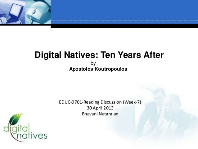 Digital Natives: Ten Years AfterbyApostolos KoutropoulosEDUC-9701-Reading Discussion (Week-7)30 April 2013Bhavani Natarajan