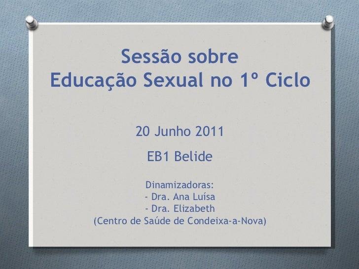 <ul><li>Sessão sobre </li></ul><ul><li>Educação Sexual no 1º Ciclo </li></ul><ul><li>20 Junho 2011 </li></ul><ul><li>EB1 B...