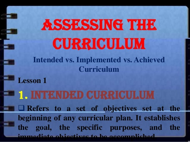 Assessing the Curriculum Intended vs. Implemented vs. Achieved Curriculum Lesson 1  1. Intended Curriculum  Refers to a s...
