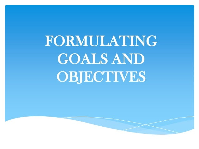 FORMULATING GOALS AND OBJECTIVES