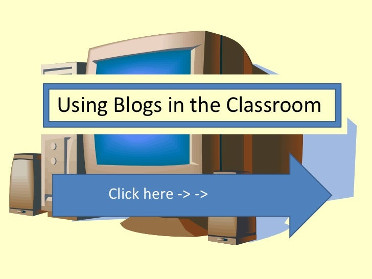 Using Blogs in the Classroom     Click here -> ->