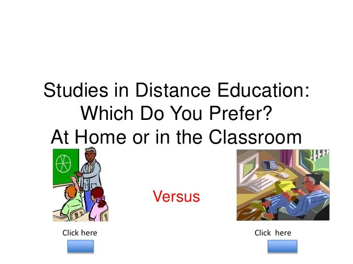 Studies in Distance Education:     Which Do You Prefer?  At Home or in the Classroom                 Versus    Click here ...
