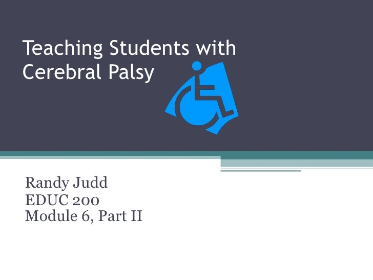 Teaching Students with  Cerebral Palsy Randy Judd EDUC 200 Module 6, Part II